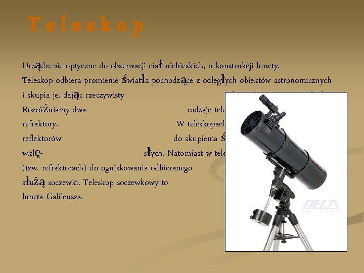 Teleskop Urządzenie optyczne do obserwacji ciał niebieskich, o konstrukcji lunety. Teleskop odbiera promienie światła