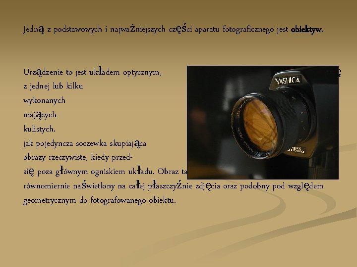 Jedną z podstawowych i najważniejszych części aparatu fotograficznego jest obiektyw. Urządzenie to jest układem