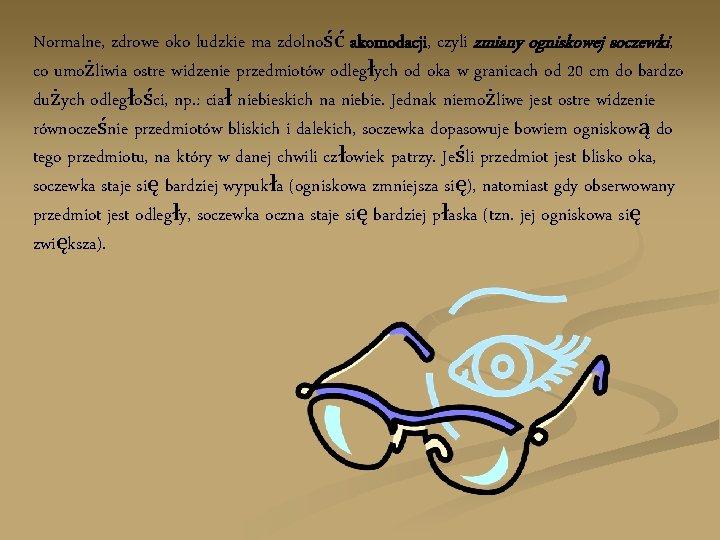 Normalne, zdrowe oko ludzkie ma zdolność akomodacji, czyli zmiany ogniskowej soczewki, co umożliwia ostre