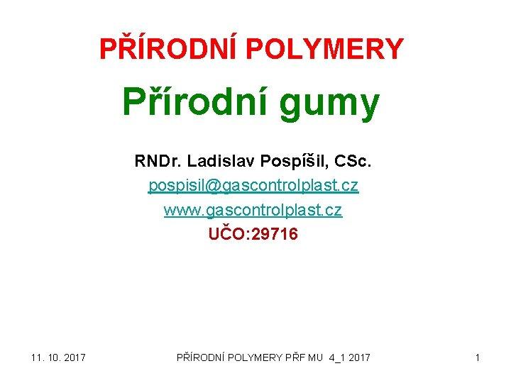 PŘÍRODNÍ POLYMERY Přírodní gumy RNDr. Ladislav Pospíšil, CSc. pospisil@gascontrolplast. cz www. gascontrolplast. cz UČO: