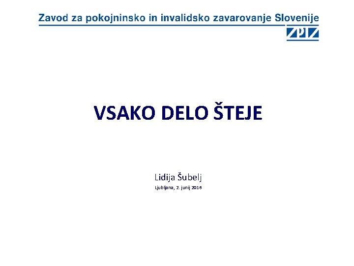 VSAKO DELO ŠTEJE Lidija Šubelj Ljubljana, 2. junij 2016