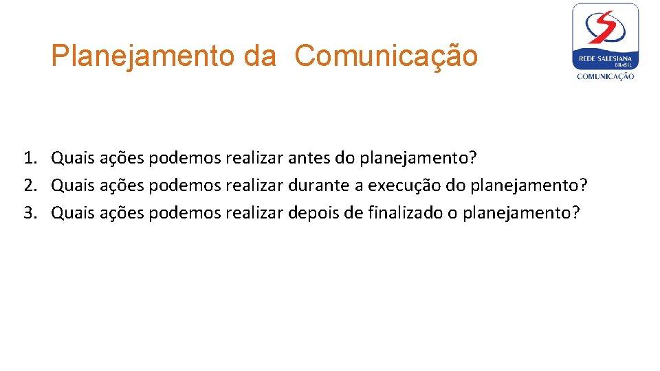 Planejamento da Comunicação 1. Quais ações podemos realizar antes do planejamento? 2. Quais ações