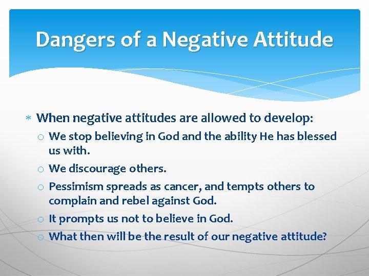 Dangers of a Negative Attitude When negative attitudes are allowed to develop: o We