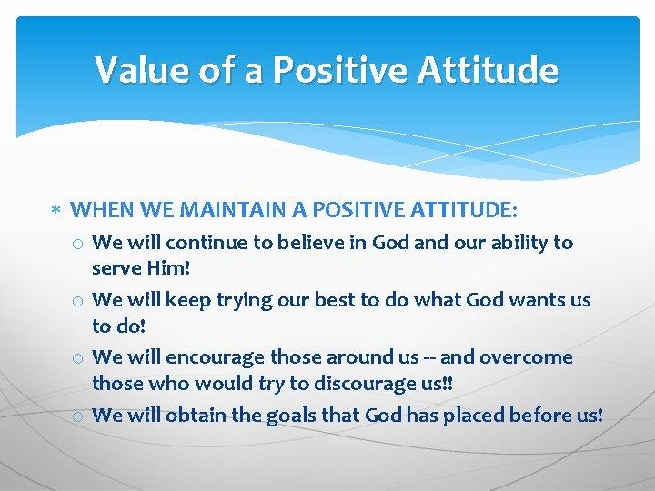 Value of a Positive Attitude WHEN WE MAINTAIN A POSITIVE ATTITUDE: o We will