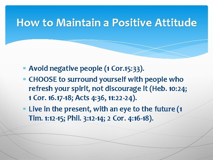 How to Maintain a Positive Attitude Avoid negative people (1 Cor. 15: 33). CHOOSE