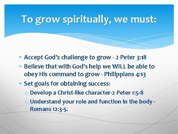 To grow spiritually, we must: Accept God's challenge to grow - 2 Peter 3: