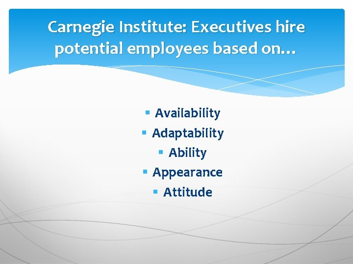 Carnegie Institute: Executives hire potential employees based on… § Availability § Adaptability § Appearance