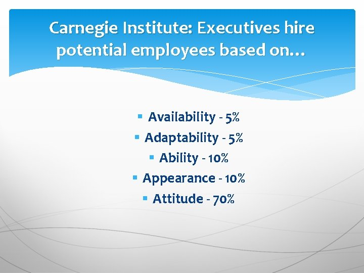 Carnegie Institute: Executives hire potential employees based on… § Availability - 5% § Adaptability