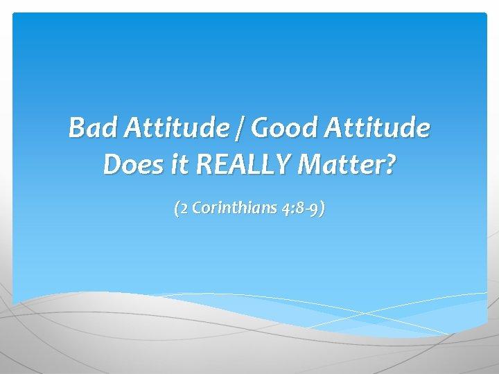Bad Attitude / Good Attitude Does it REALLY Matter? (2 Corinthians 4: 8 -9)