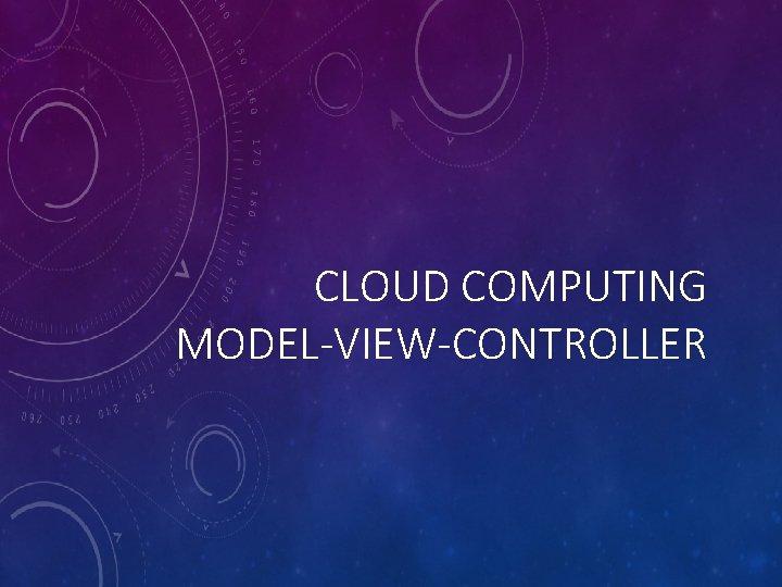 CLOUD COMPUTING MODEL-VIEW-CONTROLLER