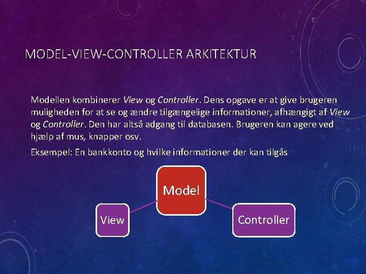 MODEL-VIEW-CONTROLLER ARKITEKTUR Modellen kombinerer View og Controller. Dens opgave er at give brugeren muligheden