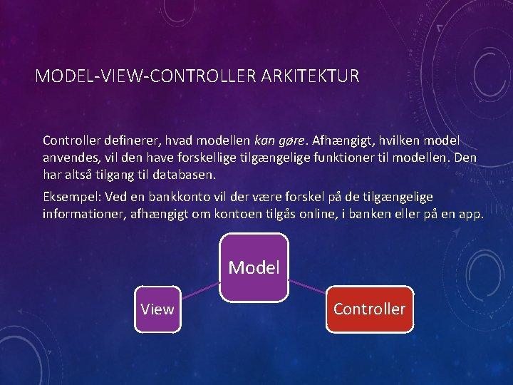 MODEL-VIEW-CONTROLLER ARKITEKTUR Controller definerer, hvad modellen kan gøre. Afhængigt, hvilken model anvendes, vil den