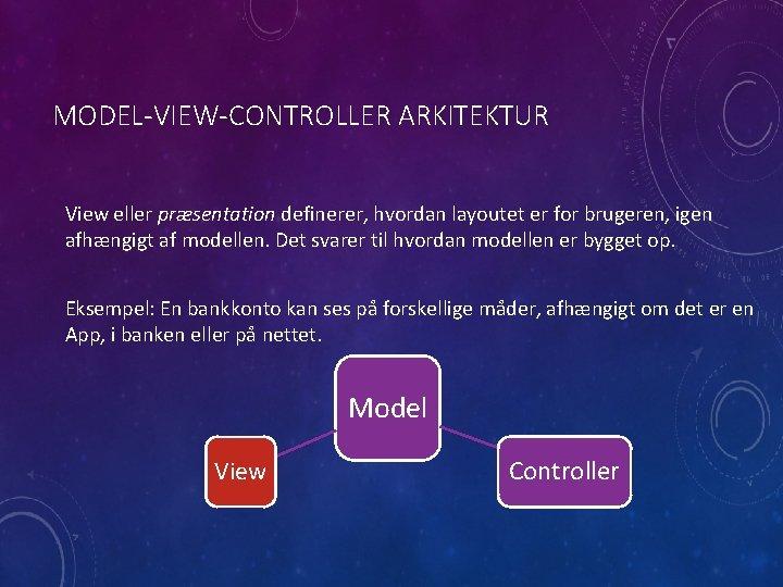 MODEL-VIEW-CONTROLLER ARKITEKTUR View eller præsentation definerer, hvordan layoutet er for brugeren, igen afhængigt af