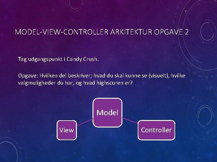 MODEL-VIEW-CONTROLLER ARKITEKTUR OPGAVE 2 Tag udgangspunkt i Candy Crush. Opgave: Hvilken del beskriver; hvad
