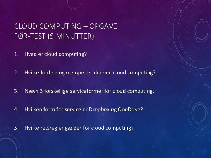 CLOUD COMPUTING – OPGAVE FØR-TEST (5 MINUTTER) 1. Hvad er cloud computing? 2. Hvilke