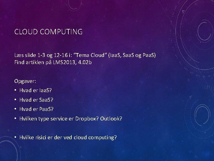 "CLOUD COMPUTING Læs slide 1 -3 og 12 -16 i: ""Tema Cloud"" (Iaa. S,"