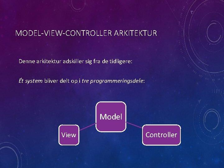 MODEL-VIEW-CONTROLLER ARKITEKTUR Denne arkitektur adskiller sig fra de tidligere: Ét system bliver delt op