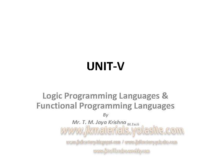 UNIT-V Logic Programming Languages & Functional Programming Languages By Mr. T. M. Jaya Krishna