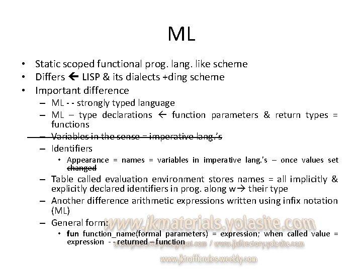 ML • Static scoped functional prog. lang. like scheme • Differs LISP & its