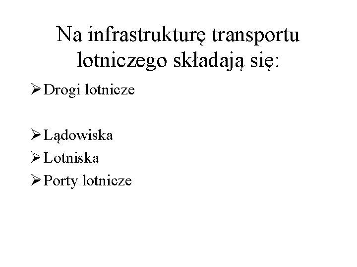 Na infrastrukturę transportu lotniczego składają się: Ø Drogi lotnicze Ø Lądowiska Ø Lotniska Ø