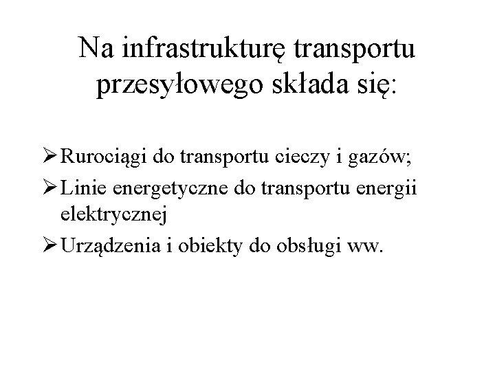 Na infrastrukturę transportu przesyłowego składa się: Ø Rurociągi do transportu cieczy i gazów; Ø