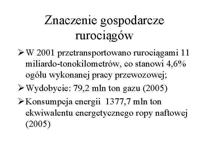 Znaczenie gospodarcze rurociągów Ø W 2001 przetransportowano rurociągami 11 miliardo-tonokilometrów, co stanowi 4, 6%