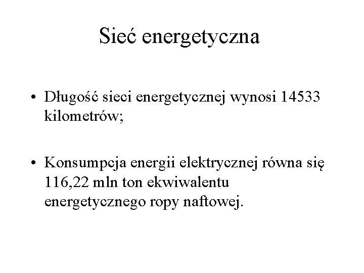 Sieć energetyczna • Długość sieci energetycznej wynosi 14533 kilometrów; • Konsumpcja energii elektrycznej równa