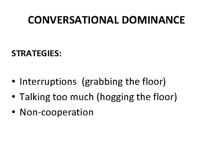 CONVERSATIONAL DOMINANCE STRATEGIES: • Interruptions (grabbing the floor) • Talking too much (hogging the