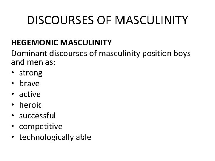 DISCOURSES OF MASCULINITY HEGEMONIC MASCULINITY Dominant discourses of masculinity position boys and men as:
