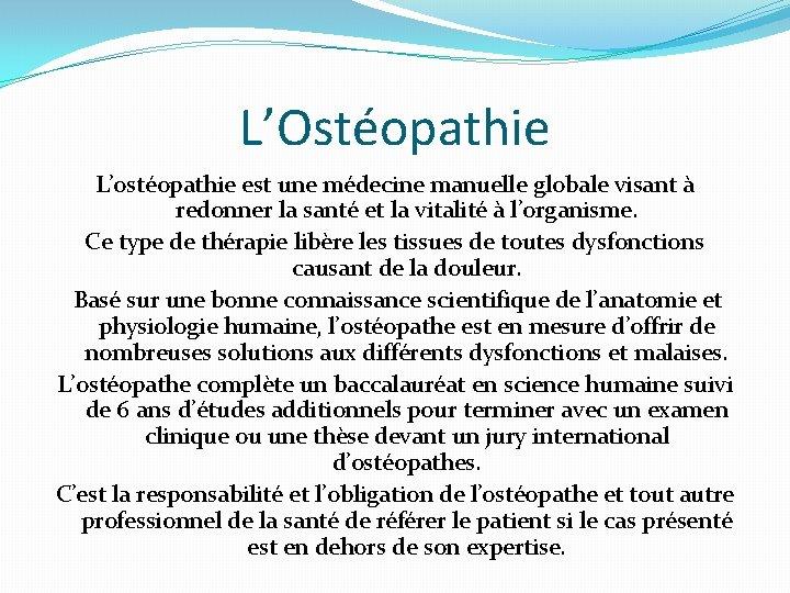 L'Ostéopathie L'ostéopathie est une médecine manuelle globale visant à redonner la santé et la