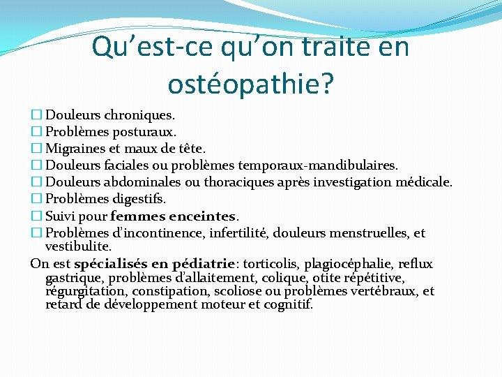 Qu'est-ce qu'on traite en ostéopathie? � Douleurs chroniques. � Problèmes posturaux. � Migraines et