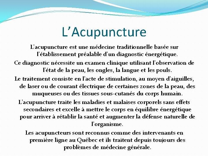 L'Acupuncture L'acupuncture est une médecine traditionnelle basée sur l'établissement préalable d'un diagnostic énergétique. Ce