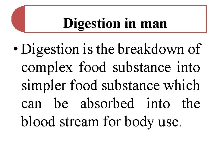 Digestion in man • Digestion is the breakdown of complex food substance into simpler