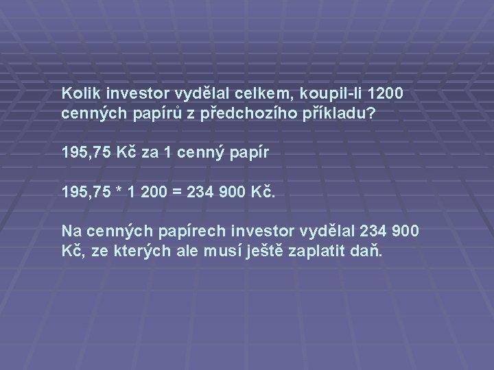 Kolik investor vydělal celkem, koupil-li 1200 cenných papírů z předchozího příkladu? 195, 75 Kč