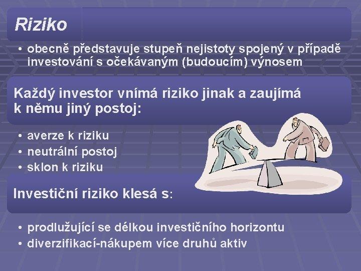 Riziko • obecně představuje stupeň nejistoty spojený v případě investování s očekávaným (budoucím) výnosem