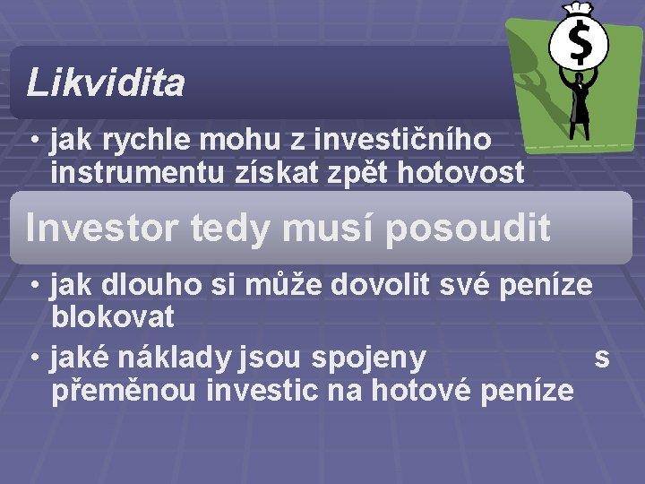 Likvidita • jak rychle mohu z investičního instrumentu získat zpět hotovost Investor tedy musí