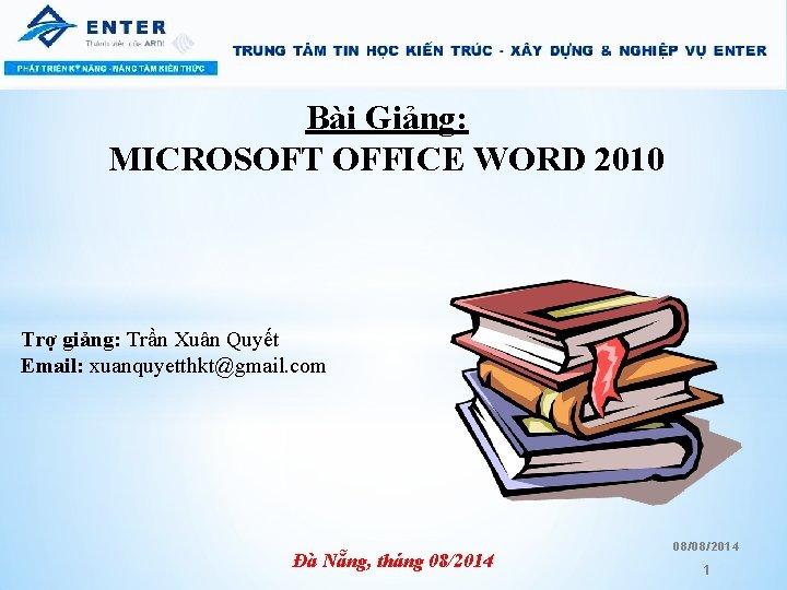 Bài Giảng: MICROSOFT OFFICE WORD 2010 Trợ giảng: Trần Xuân Quyết Email: xuanquyetthkt@gmail. com