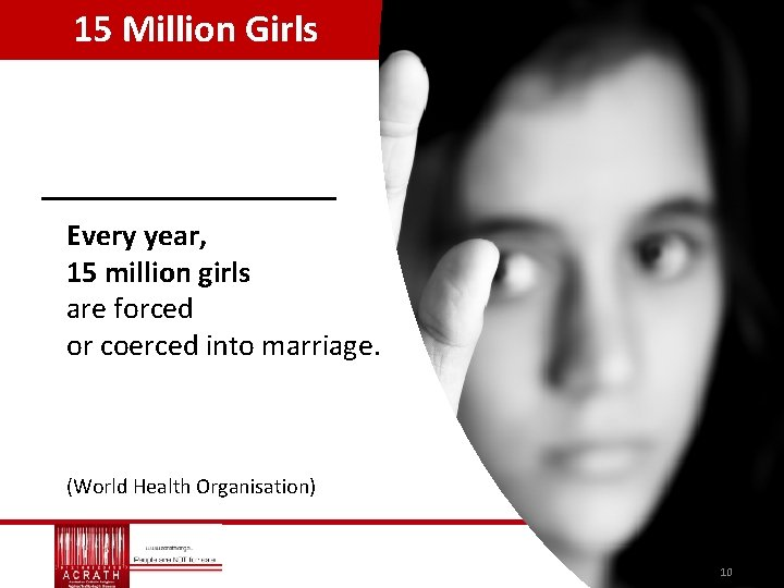 15 Million Girls Every year, 15 million girls are forced or coerced into marriage.