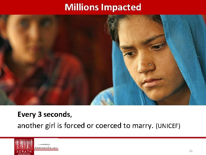 Millions Impacted Every 3 seconds, another girl is forced or coerced to marry. (UNICEF)