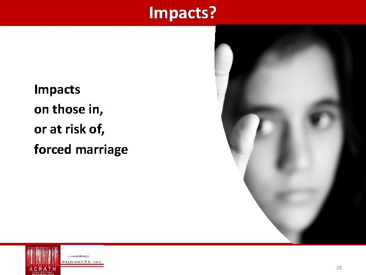 Impacts? Impacts on those in, or at risk of, forced marriage 20