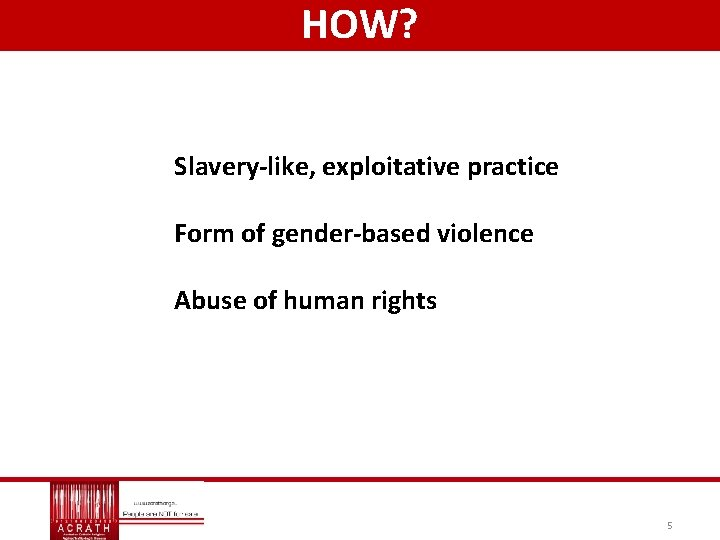 HOW? Slavery-like, exploitative practice Form of gender-based violence Abuse of human rights 5