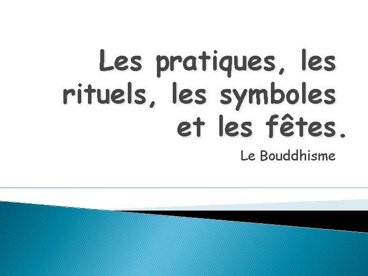 Les pratiques, les rituels, les symboles et les fêtes. Le Bouddhisme