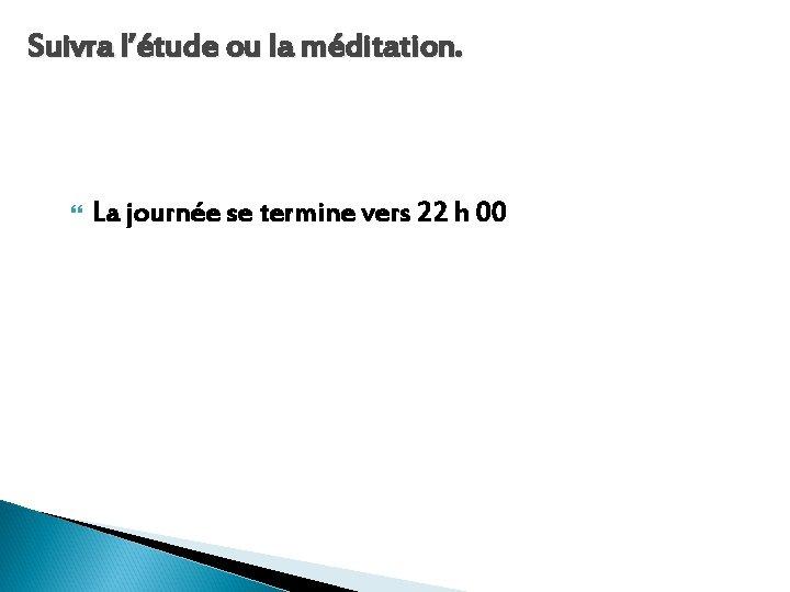 Suivra l'étude ou la méditation. La journée se termine vers 22 h 00