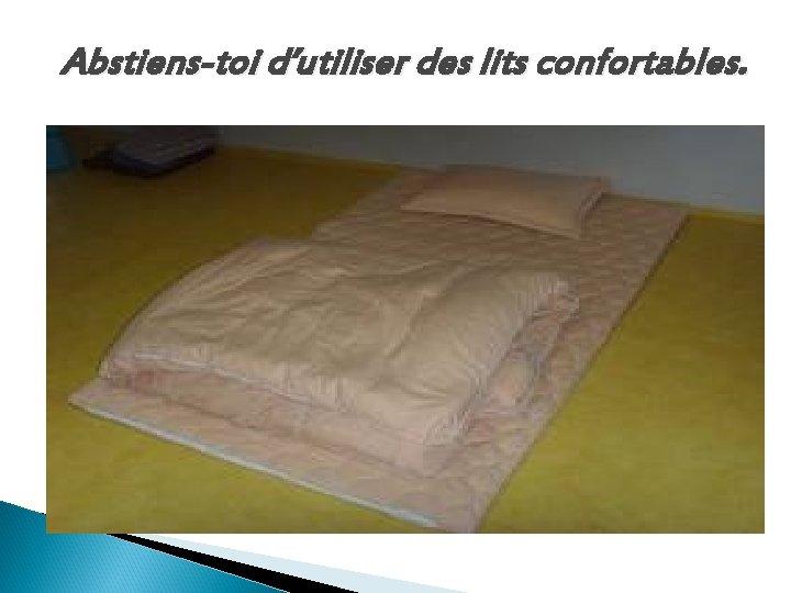 Abstiens-toi d'utiliser des lits confortables.