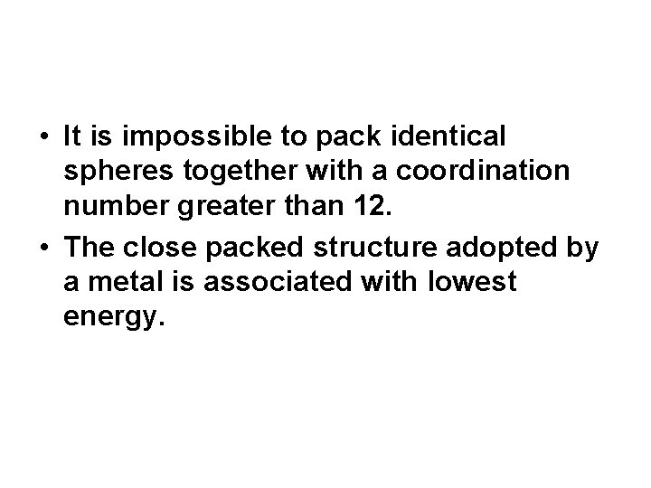 • It is impossible to pack identical spheres together with a coordination number
