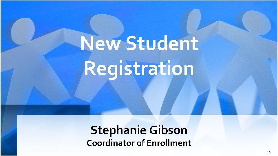 New Student Registration Stephanie Gibson Coordinator of Enrollment 12