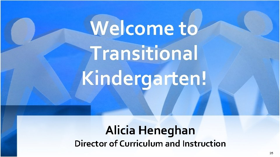Welcome to Transitional Kindergarten! Alicia Heneghan Director of Curriculum and Instruction 25