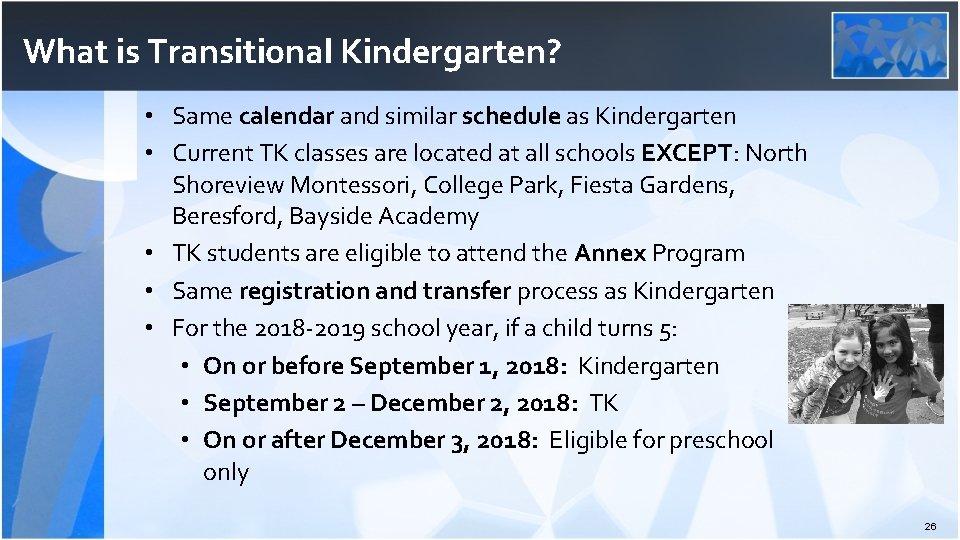 What is Transitional Kindergarten? • Same calendar and similar schedule as Kindergarten • Current