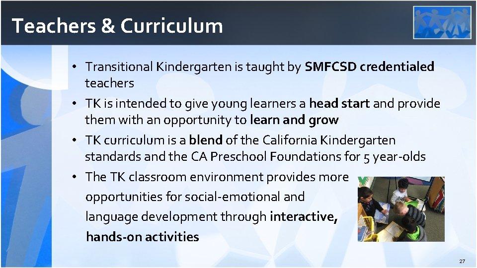 Teachers & Curriculum • Transitional Kindergarten is taught by SMFCSD credentialed teachers • TK