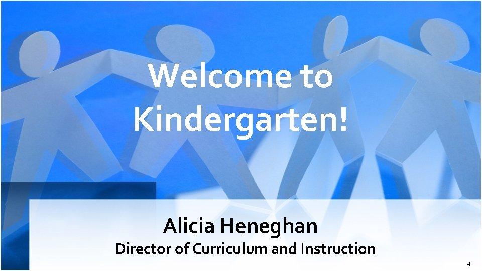 Welcome to Kindergarten! Alicia Heneghan Director of Curriculum and Instruction 4